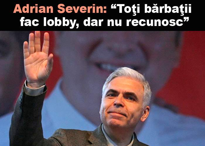 """Adrian Severin: """"De ce să-mi fie ruşine că fac lobby? Toţi bărbaţii fac, dar nu recunosc"""""""