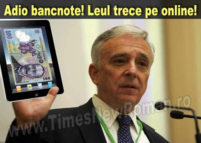 BNR a hotărât că bancnotele tipărite sunt depăşite: leul va trece pe online