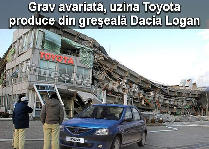 Uzina Toyota este grav avariată şi nu mai poate produce decât Dacia Logan